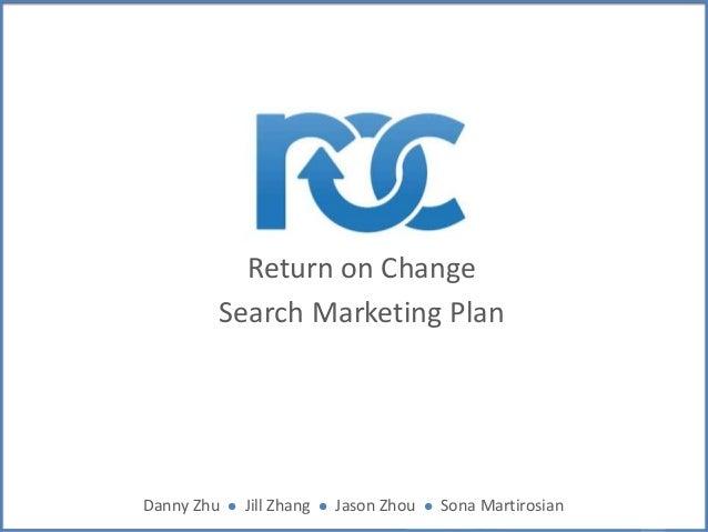 Return on Change Search Marketing Plan  Danny Zhu  l  Jill Zhang  l  Jason Zhou  l  Sona Martirosian