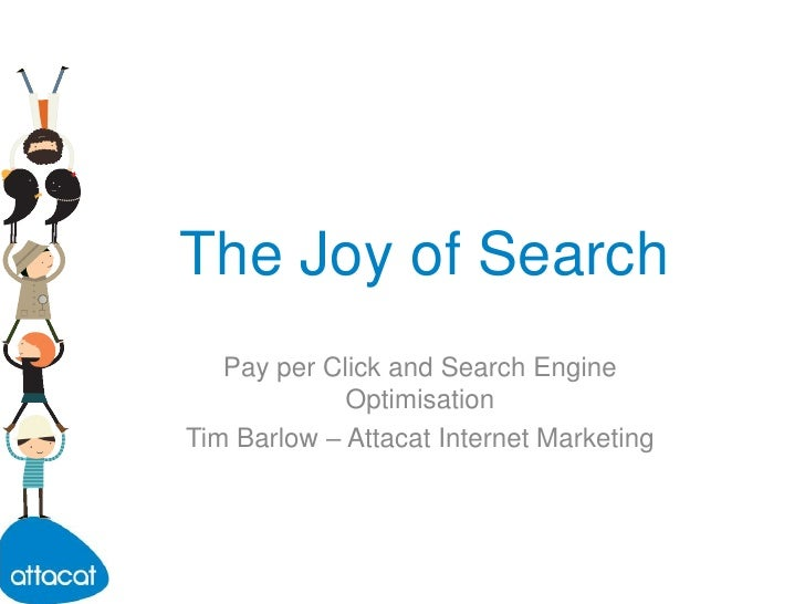 The Joy of Search<br />Pay per Click and Search Engine Optimisation<br />Tim Barlow – Attacat Internet Marketing<br />