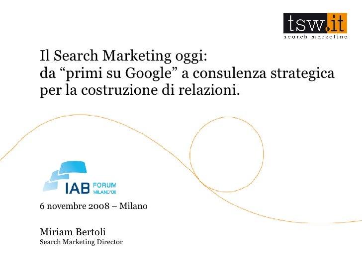 """IAB Forum 2008, Miriam Bertoli - Il Search Marketing oggi: da """"primi su Google"""" a consulenza strategica per la costruzione di relazioni."""