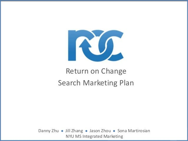 Return on Change Search Marketing Plan Danny Zhu l Jill Zhang l Jason Zhou l Sona Martirosian NYU MS Integrated Marketing