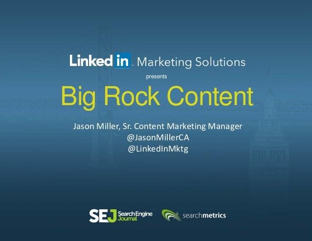 Big Rock Content Jason Miller, Sr. Content Marketing Manager @JasonMillerCA @LinkedInMktg presents