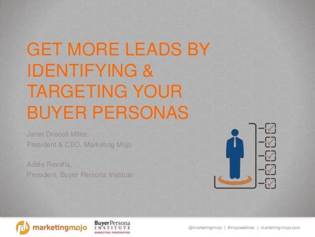 @marketingmojo | #mojowebinar | marketing-mojo.com GET MORE LEADS BY IDENTIFYING & TARGETING YOUR BUYER PERSONAS Janet Dri...