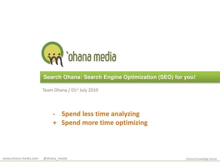Search Ohana: Search Engine Optimization (SEO) for you!<br />Team Ohana / 01st July 2010<br />   -    Spend less time anal...