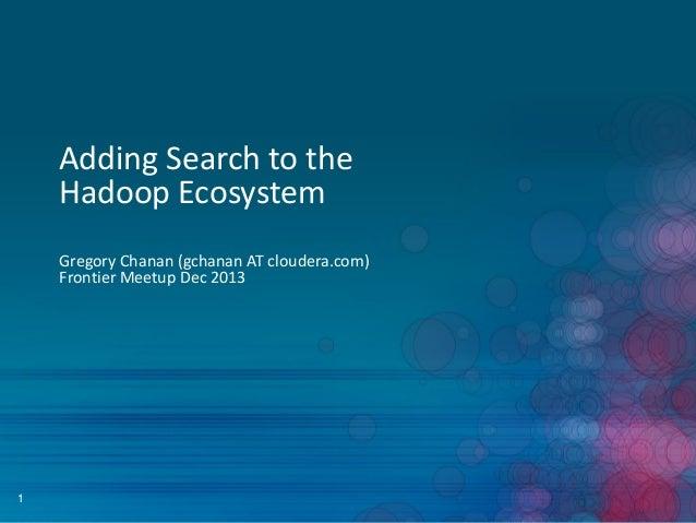 Adding Search to the Hadoop Ecosystem Gregory Chanan (gchanan AT cloudera.com) Frontier Meetup Dec 2013  1