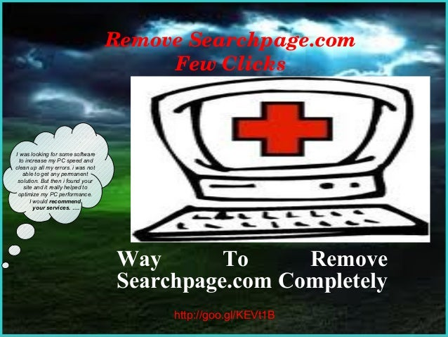Remove Searchpage.com Few Clicks  I was looking for some software to increase my PC speed and clean up all my errors. i wa...