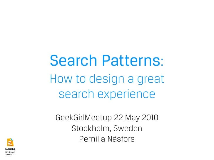 Search Patterns: How to design a great  search experience  GeekGirlMeetup 22 May 2010      Stockholm, Sweden        Pernil...