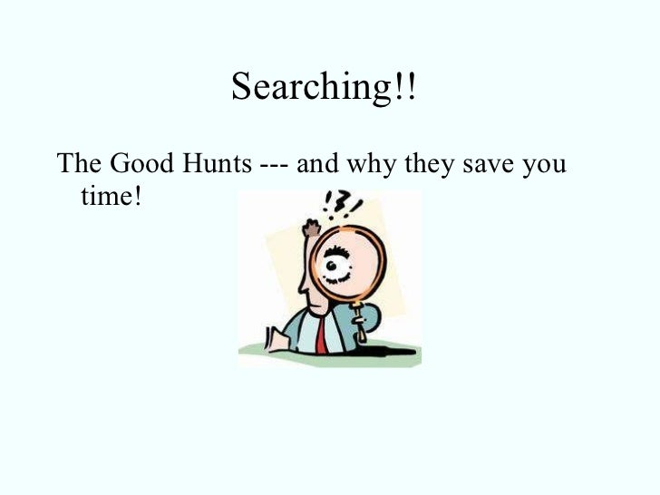 Searching!!  <ul><li>The Good Hunts --- and why they save you time!  </li></ul>