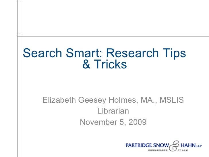 Search Smart: Research Tips & Tricks Elizabeth Geesey Holmes, MA., MSLIS Librarian November 5, 2009