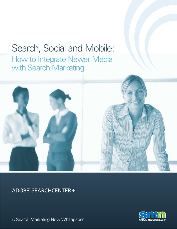 Search, Social and Mobile:How to Integrate Newer Mediawith Search MarketingA Search Marketing Now Whitepaper