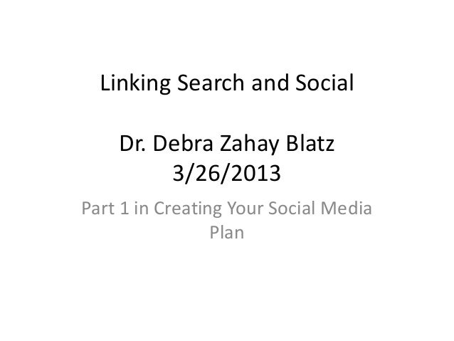 Linking Search and SocialDr. Debra Zahay Blatz3/26/2013Part 1 in Creating Your Social MediaPlan