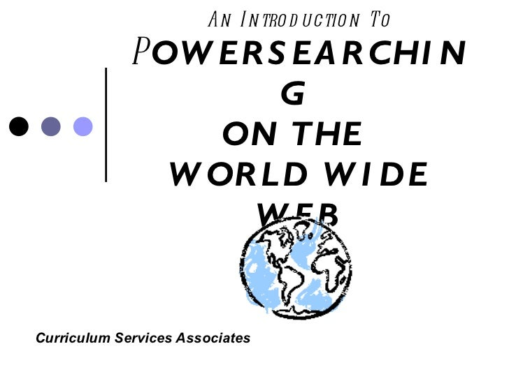 An Introduction To P OWERSEARCHING  ON THE  WORLD WIDE WEB Curriculum Services Associates