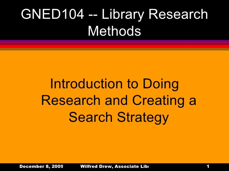 GNED104 -- Library Research  Methods <ul><li>Introduction to Doing Research and Creating a Search Strategy </li></ul>
