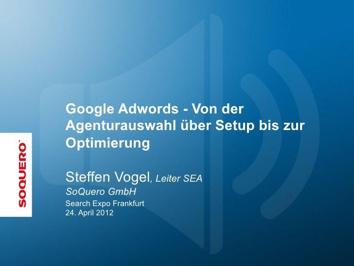 Google Adwords - Von derAgenturauswahl über Setup bis zurOptimierungSteffen Vogel, Leiter SEASoQuero GmbHSearch Expo Frank...