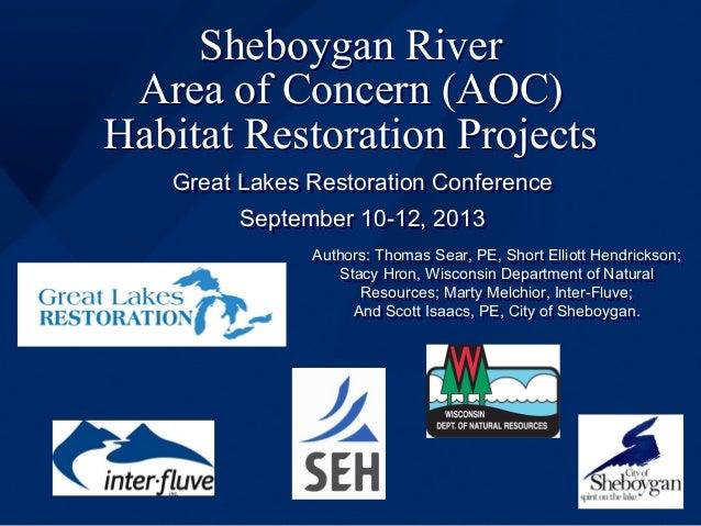 Sheboygan River Area of Concern (AOC) Habitat Restoration Projects Great Lakes Restoration Conference September 10-12, 201...