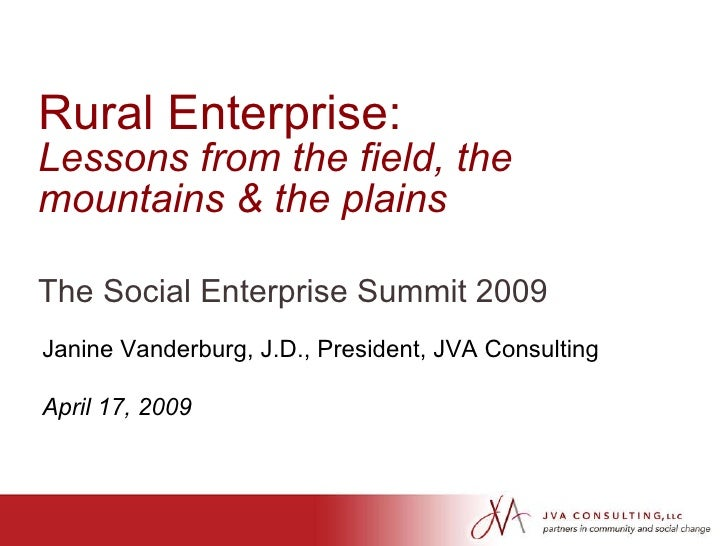 Rural Enterprise:  Lessons from the field, the mountains & the plains The Social Enterprise Summit 2009 Janine Vanderburg,...