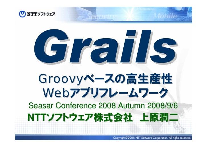 Groovyベースの高生産性   Webアプリフレームワーク Seasar Conference 2008 Autumn 2008/9/6 NTTソフトウェア株式会社 上原潤二