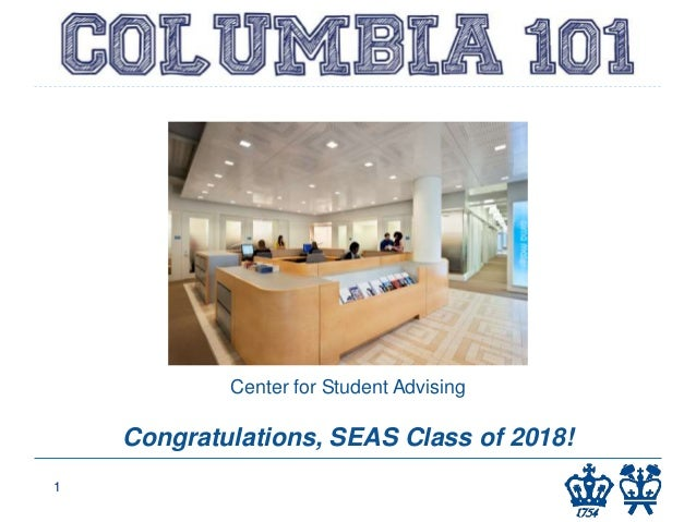 COLUMBIA 101 Columbia College 1 Center for Student Advising Congratulations, SEAS Class of 2018!