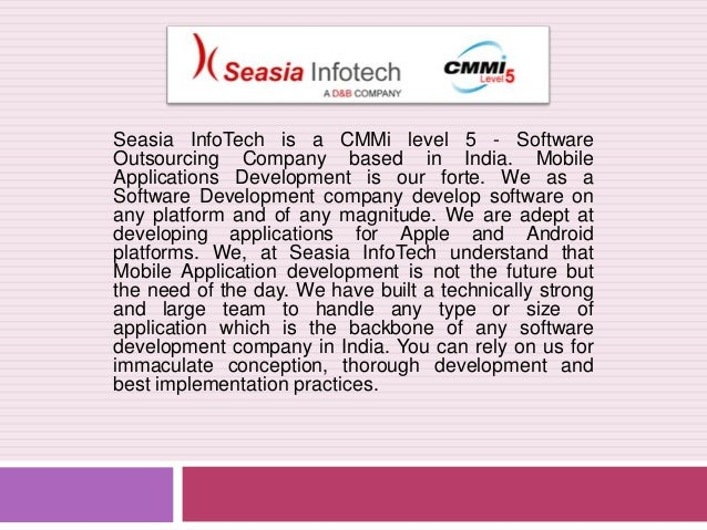 Seasia InfoTech is a CMMi level 5 - Software Outsourcing Company based in India. Mobile Applications Development is our fo...