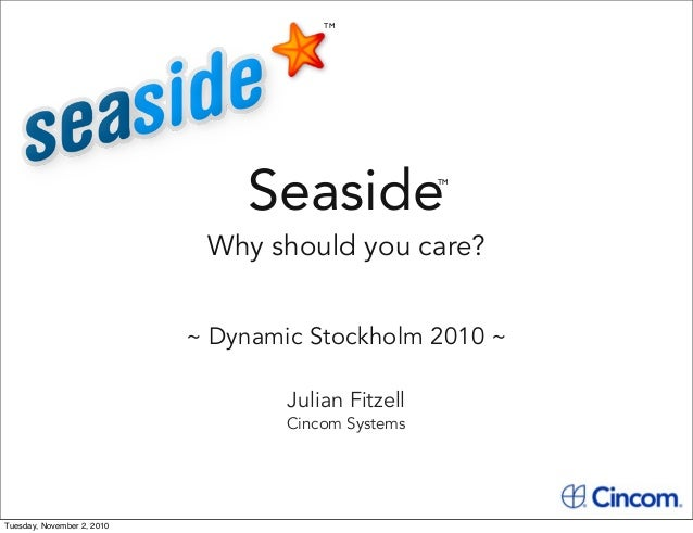 Seaside Why should you care? ~ Dynamic Stockholm 2010 ~ TM TM Julian Fitzell Cincom Systems Tuesday, November 2, 2010