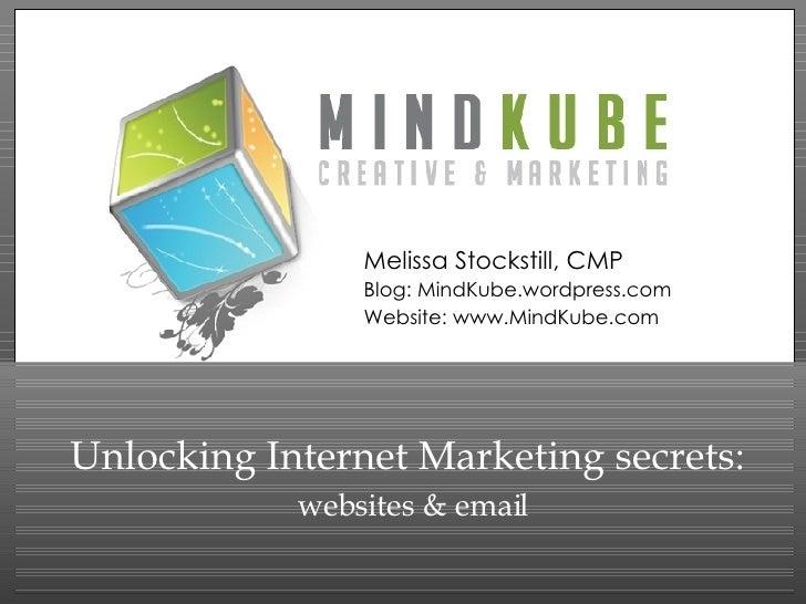 Unlocking Internet Marketing secrets:   websites & email Melissa Stockstill, CMP Blog: MindKube.wordpress.com Website: www...