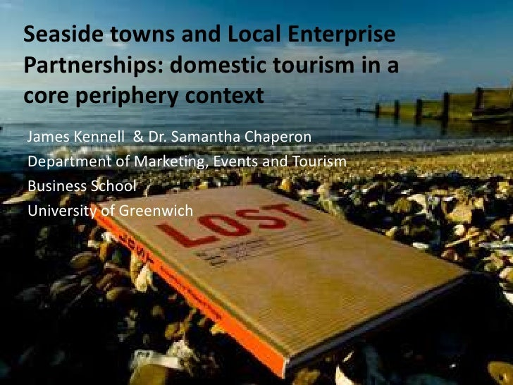 Seaside towns and Local Enterprise Partnerships: domestic tourism in a core periphery context<br />James Kennell  & Dr. Sa...
