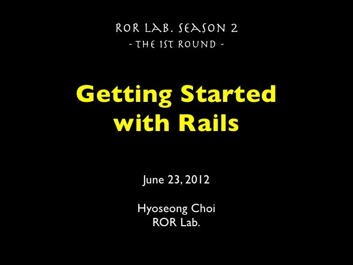 ROR Lab. Season 2   - The 1st Round -Getting Started  with Rails     June 23, 2012     Hyoseong Choi       ROR Lab.
