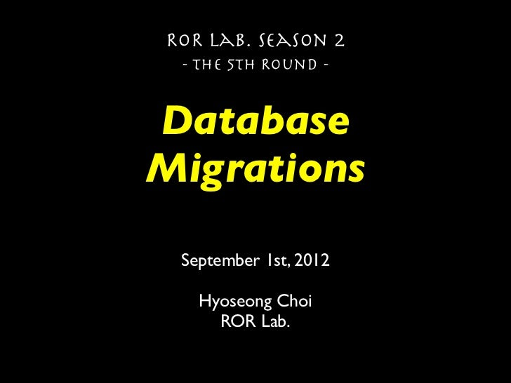 ROR Lab. Season 2 - The 5th Round -DatabaseMigrations September 1st, 2012   Hyoseong Choi     ROR Lab.