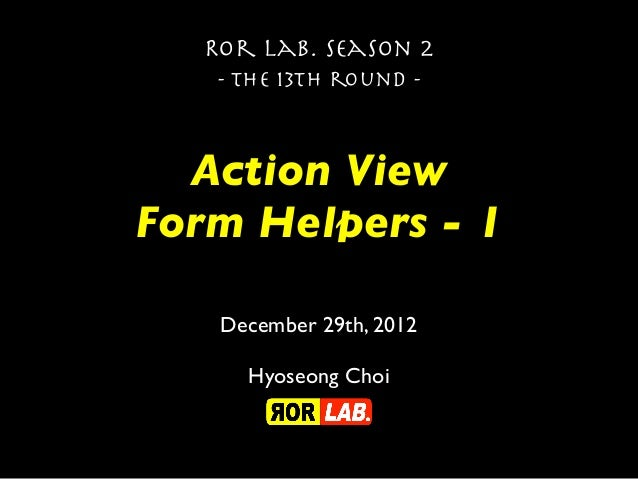Ror lab. season 2   - the 13th round -  Action ViewForm Helpers - 1   December 29th, 2012     Hyoseong Choi
