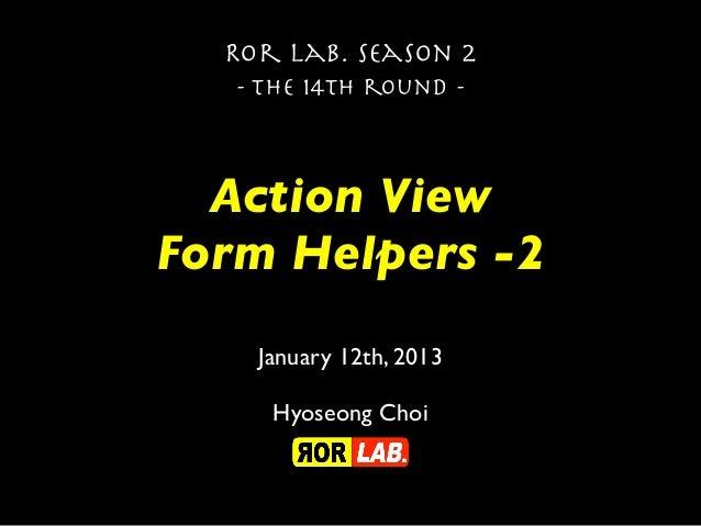 Ror lab. season 2   - the 14th round -  Action ViewForm Helpers -2    January 12th, 2013     Hyoseong Choi