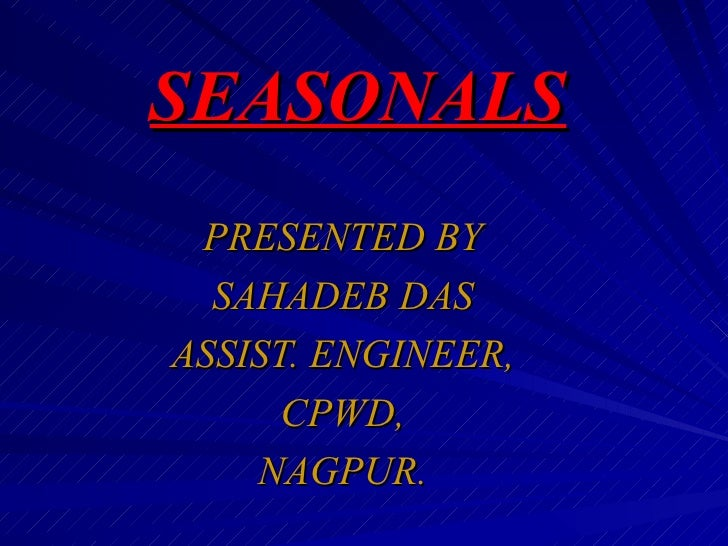 SEASONALS PRESENTED BY  SAHADEB DASASSIST. ENGINEER,      CPWD,    NAGPUR.