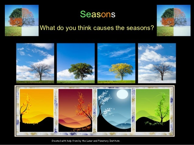 SeasonsWhat do you think causes the seasons?                      Images at http://nix.ksc.nasa.gov/info   Created with he...