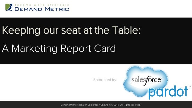 Keeping our seat at the Table: A Marketing Report Card Sponsored by:  ! Demand Metric Research Corporation Copyright © 201...