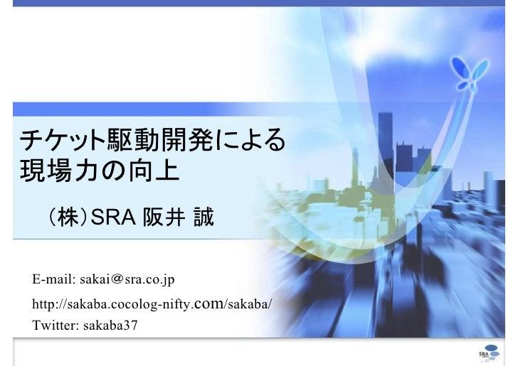 チケット駆動開発による 現場力の向上   (株)SRA 阪井 誠  E-mail: sakai@sra.co.jp http://sakaba.cocolog-nifty.com/sakaba/ Twitter: sakaba37