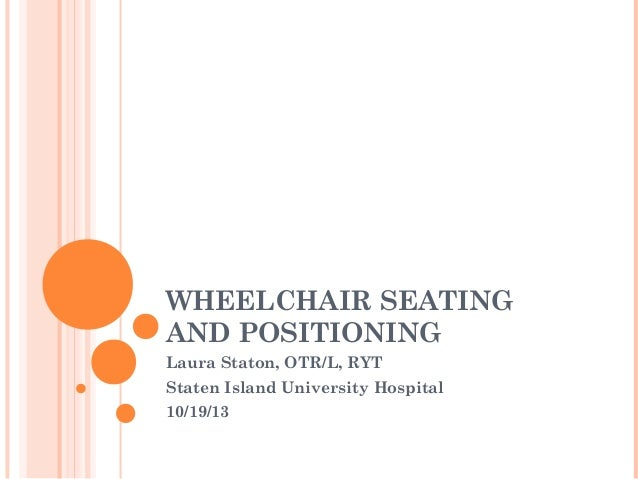 WHEELCHAIR SEATING AND POSITIONING Laura Staton, OTR/L, RYT Staten Island University Hospital 10/19/13
