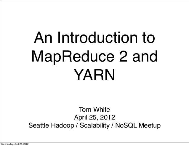 An Introduction toMapReduce 2 andYARNTom WhiteApril 25, 2012Seattle Hadoop / Scalability / NoSQL MeetupWednesday, April 25...