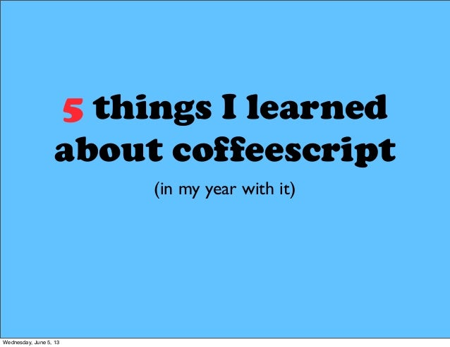 5 things I learnedabout coffeescript(in my year with it)Wednesday, June 5, 13