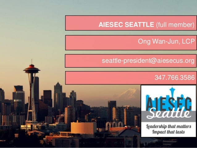 AIESEC SEATTLE (full member) Ong Wan-Jun, LCP seattle-president@aiesecus.org 347.766.3586