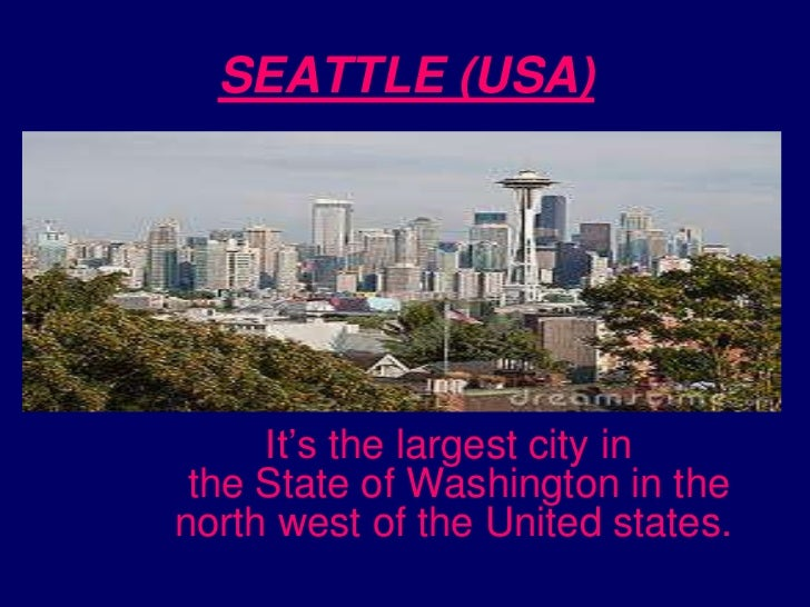 SEATTLE (USA)<br />It's the largest city in the State of Washington in the north west of the United states. <br />