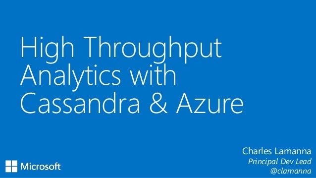 High Throughput Analytics with Cassandra & Azure Charles Lamanna Principal Dev Lead @clamanna