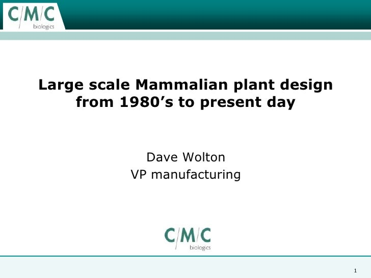 Large scale Mammalian plant design from 1980's to present day <br />Dave Wolton<br />VP manufacturing<br />1<br />