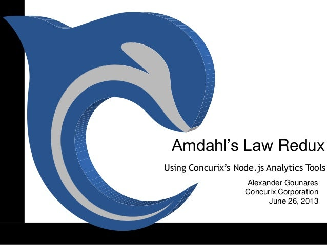 Amdahl's Law Redux Alexander Gounares Concurix Corporation June 26, 2013 Using Concurix's Node.js Analytics Tools