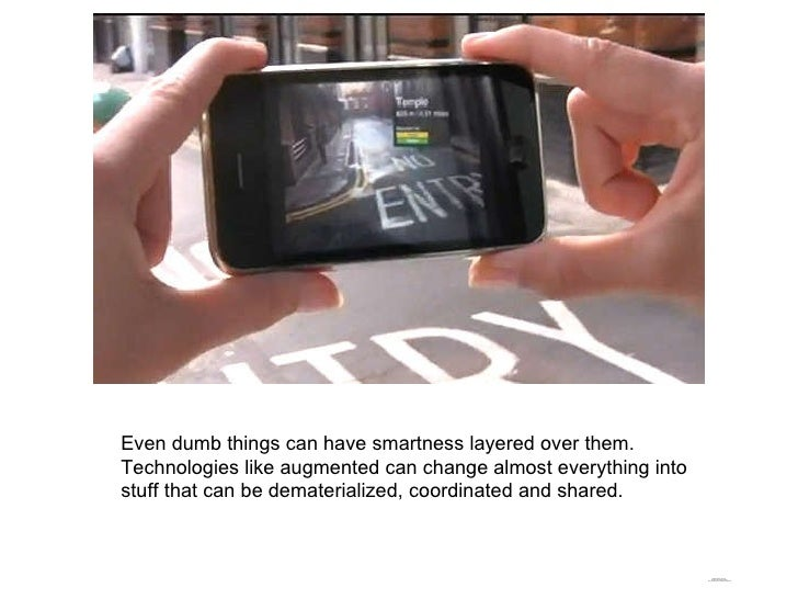 Even dumb things can have smartness layered over them. Technologies like augmented can change almost everything into stuff...