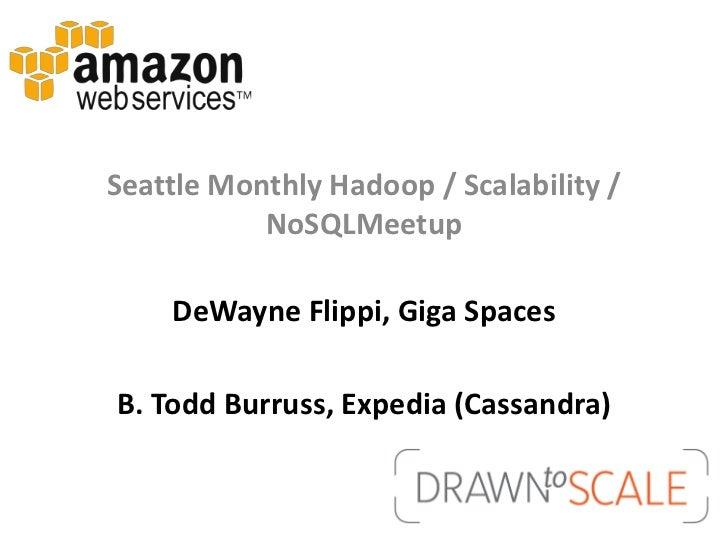 Seattle Monthly Hadoop / Scalability /           NoSQLMeetup    DeWayne Flippi, Giga SpacesB. Todd Burruss, Expedia (Cassa...