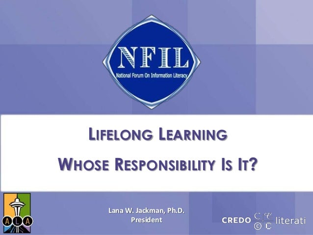 LIFELONG LEARNINGWHOSE RESPONSIBILITY IS IT?Lana W. Jackman, Ph.D.President