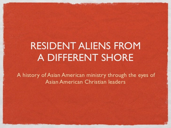 RESIDENT ALIENS FROM      A DIFFERENT SHOREA history of Asian American ministry through the eyes of           Asian Americ...