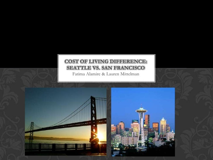 COST OF LIVING DIFFERENCE: SEATTLE VS. SAN FRANCISCO  Fatima Alamire & Lauren Mittelman