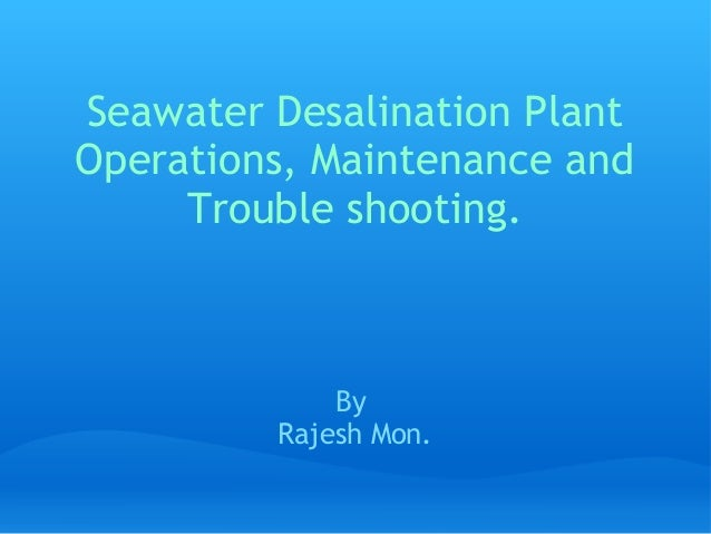 Seawater Desalination PlantOperations, Maintenance and     Trouble shooting.             By         Rajesh Mon.