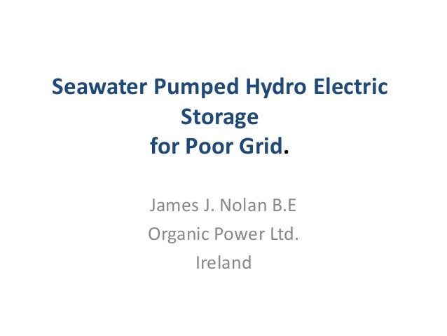 Seawater Pumped Hydro Electric Storage for Poor Grid. James J. Nolan B.E Organic Power Ltd. Ireland