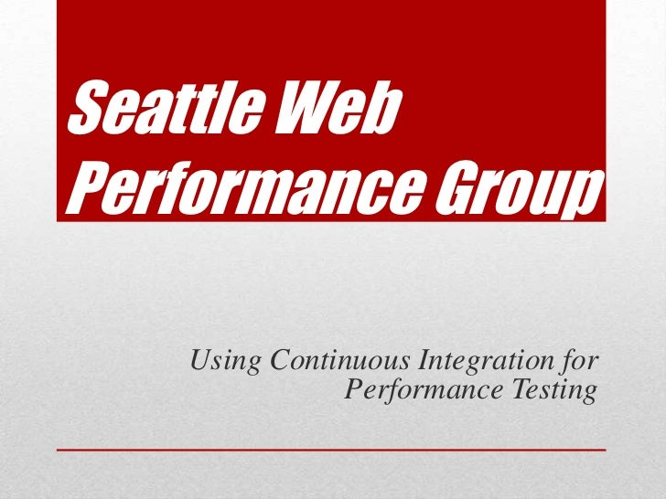 Seattle WebPerformance Group    Using Continuous Integration for               Performance Testing