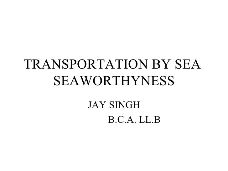 TRANSPORTATION BY SEA  SEAWORTHYNESS JAY SINGH B.C.A. LL.B